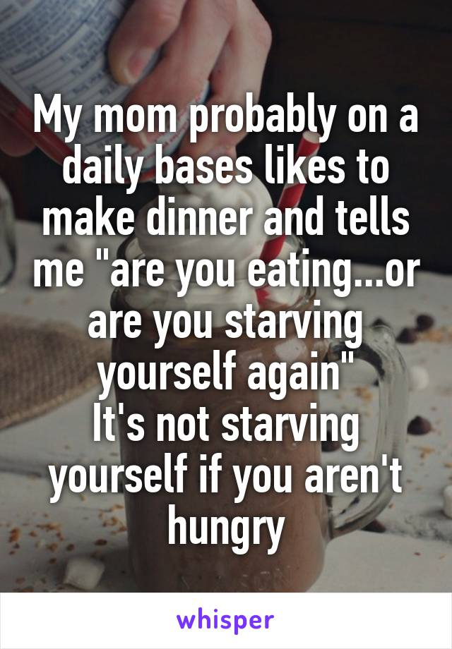 """My mom probably on a daily bases likes to make dinner and tells me """"are you eating...or are you starving yourself again"""" It's not starving yourself if you aren't hungry"""