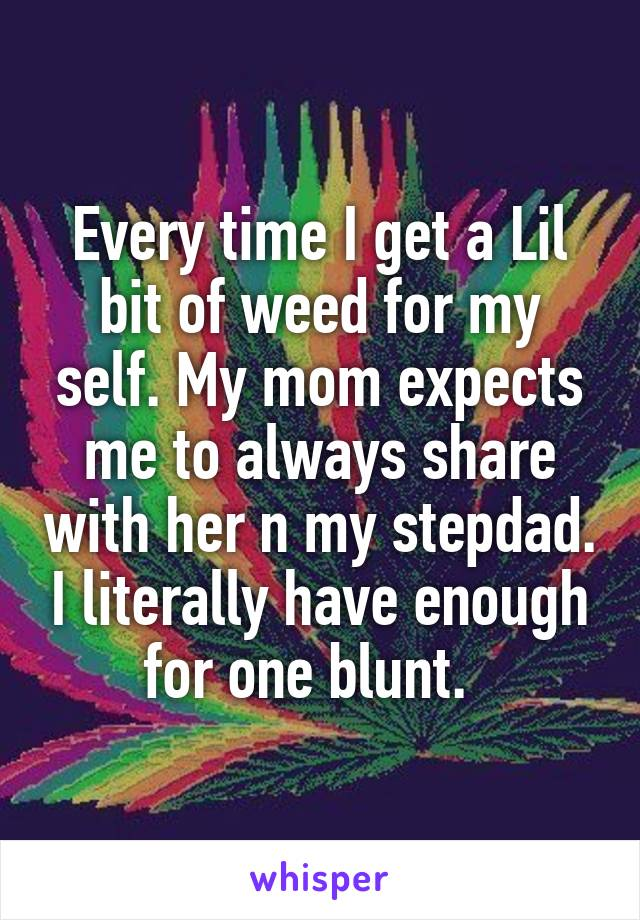 Every time I get a Lil bit of weed for my self. My mom expects me to always share with her n my stepdad. I literally have enough for one blunt.