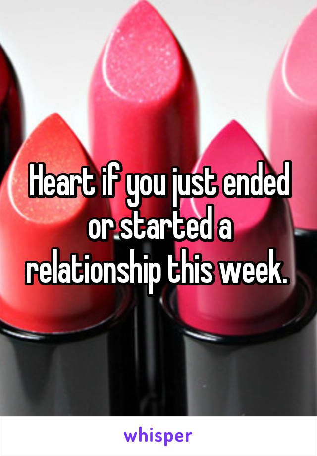 Heart if you just ended or started a relationship this week.
