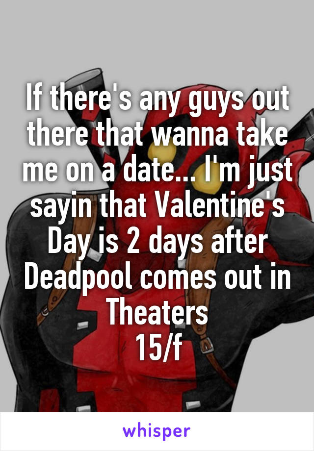 If there's any guys out there that wanna take me on a date... I'm just sayin that Valentine's Day is 2 days after Deadpool comes out in Theaters 15/f