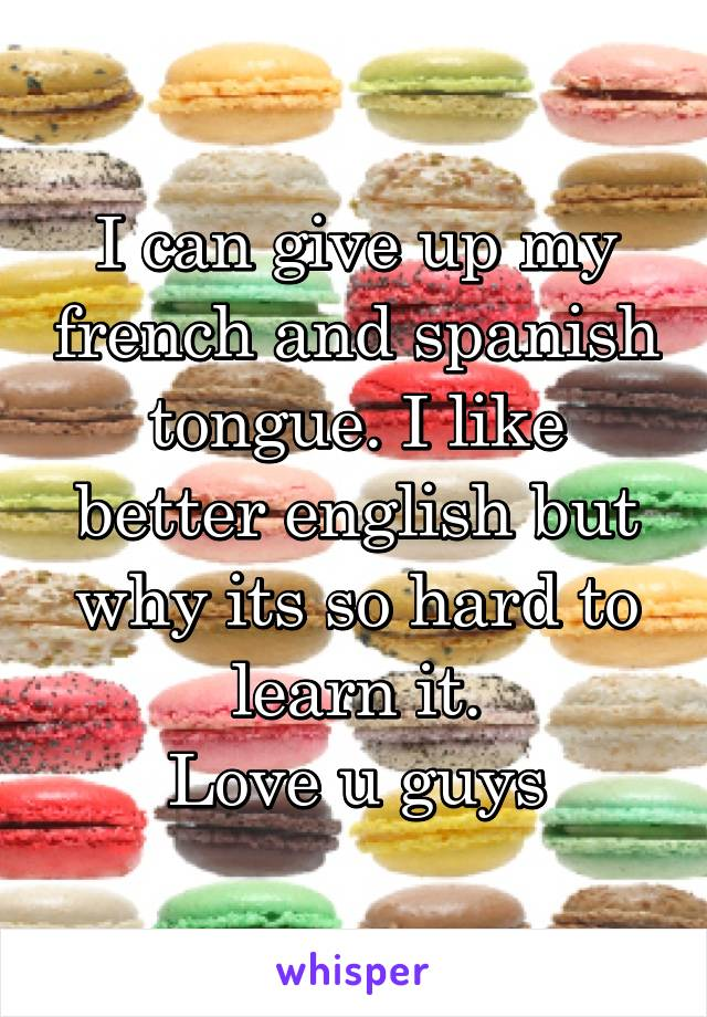 I can give up my french and spanish tongue. I like better english but why its so hard to learn it. Love u guys