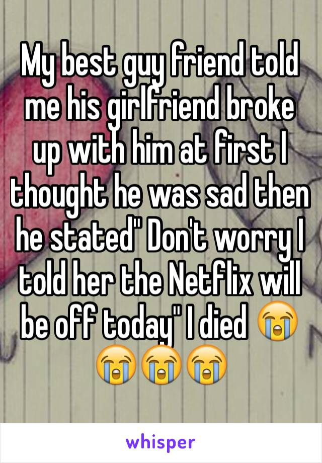 "My best guy friend told me his girlfriend broke up with him at first I thought he was sad then he stated"" Don't worry I told her the Netflix will be off today"" I died 😭😭😭😭"