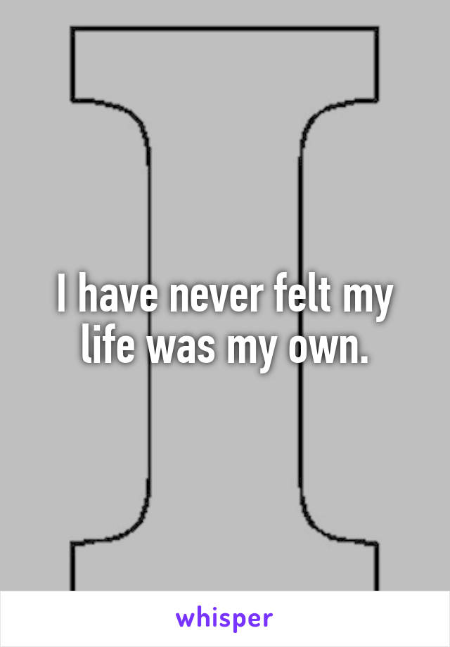 I have never felt my life was my own.