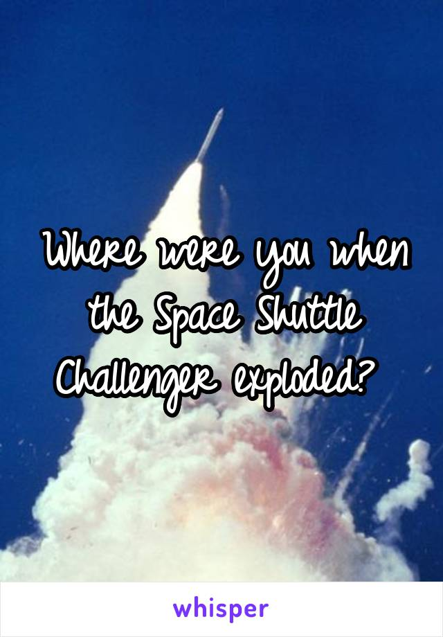 Where were you when the Space Shuttle Challenger exploded?
