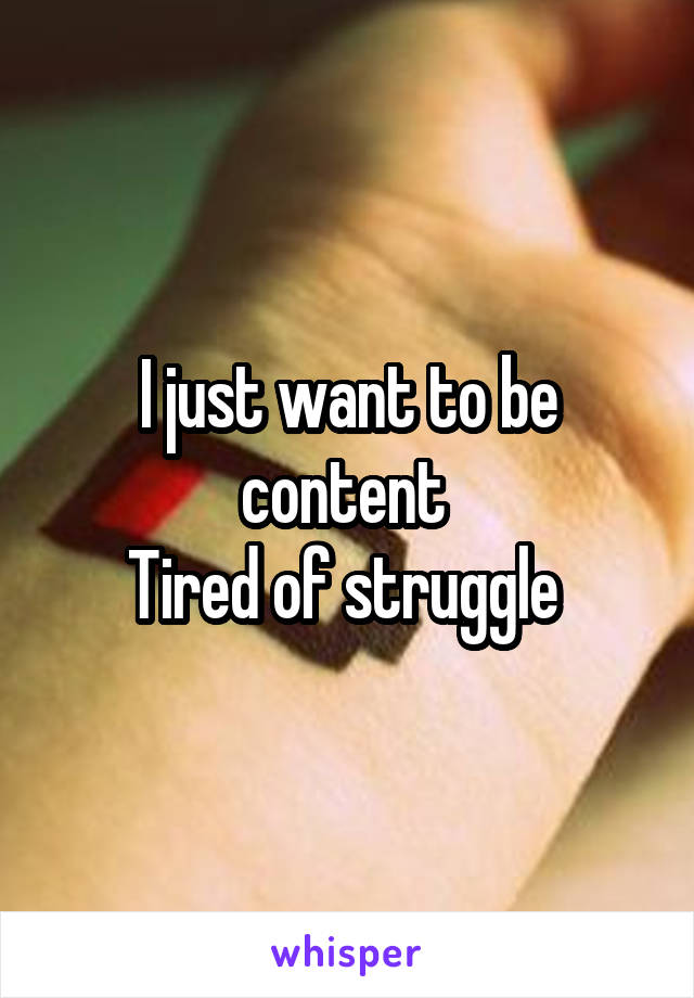 I just want to be content  Tired of struggle