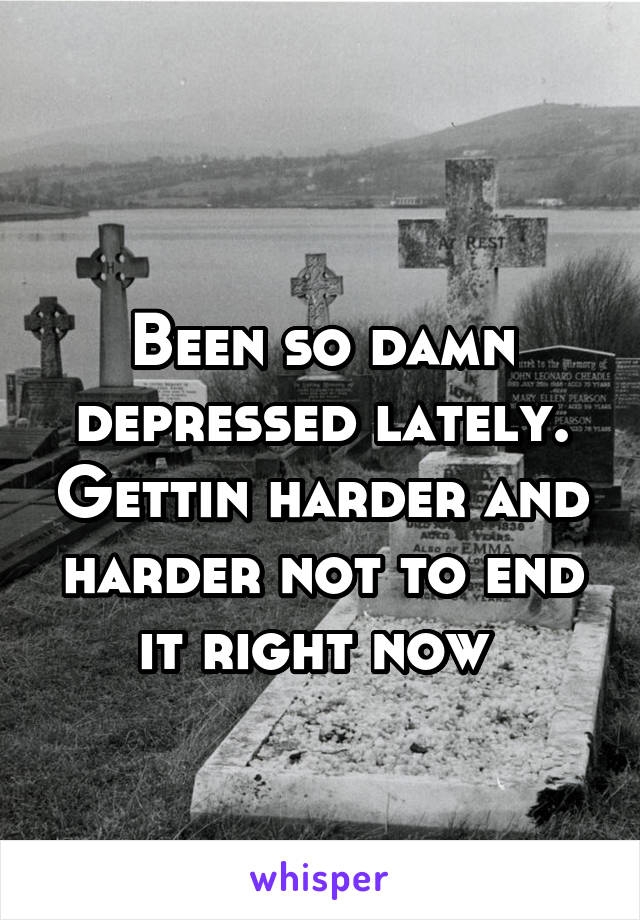 Been so damn depressed lately. Gettin harder and harder not to end it right now
