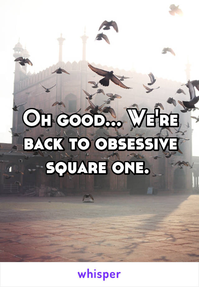 Oh good... We're back to obsessive square one.
