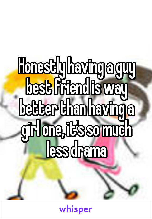 Honestly having a guy best friend is way better than having a girl one, it's so much less drama