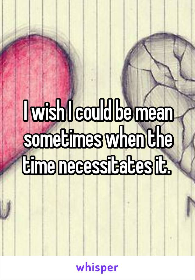 I wish I could be mean sometimes when the time necessitates it.