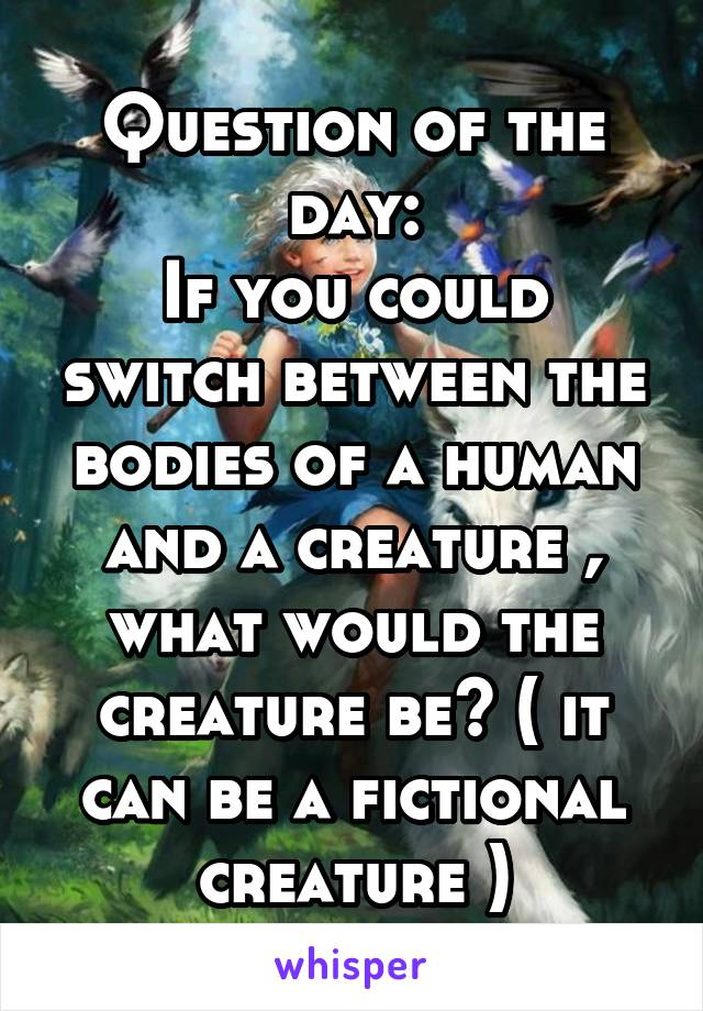 Question of the day: If you could switch between the bodies of a human and a creature , what would the creature be? ( it can be a fictional creature )