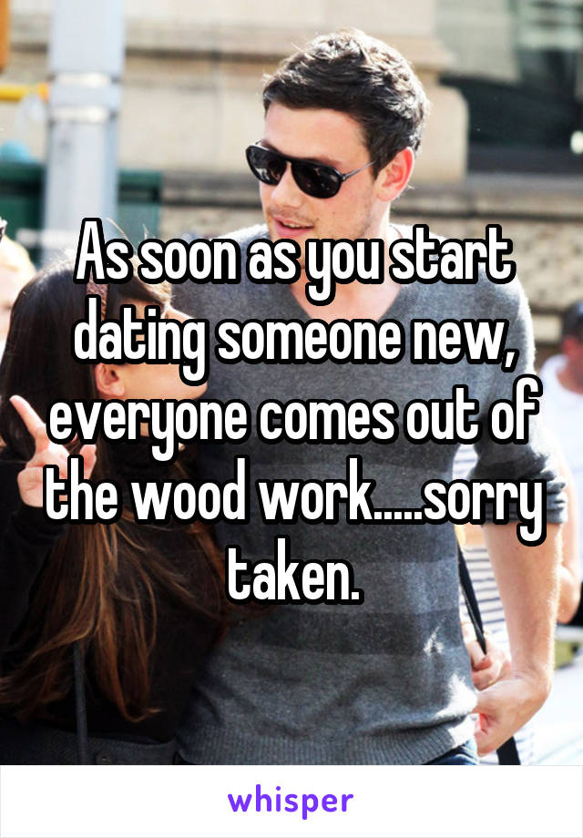 As soon as you start dating someone new, everyone comes out of the wood work.....sorry taken.