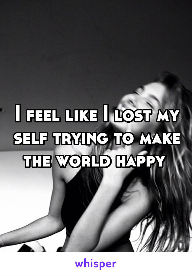 I feel like I lost my self trying to make the world happy