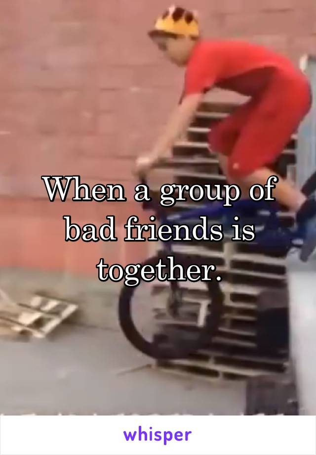 When a group of bad friends is together.
