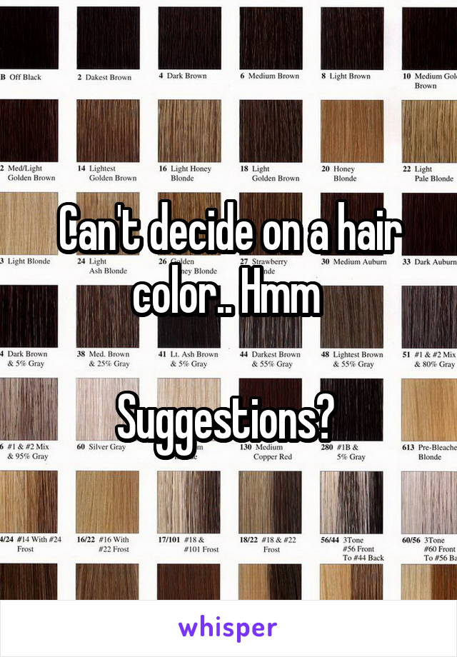 Can't decide on a hair color.. Hmm   Suggestions?