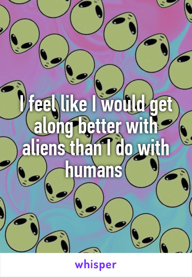 I feel like I would get along better with aliens than I do with humans