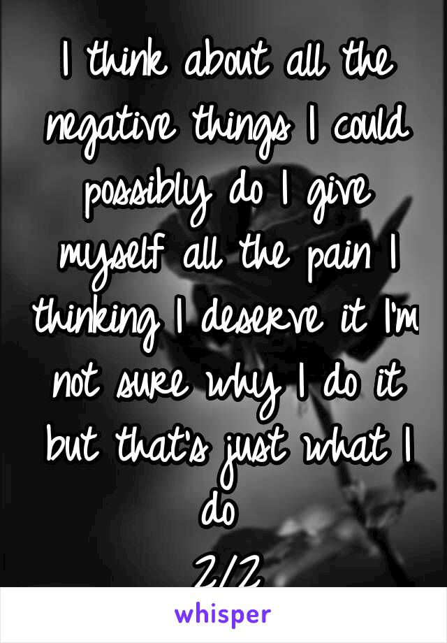 I think about all the negative things I could possibly do I give myself all the pain I thinking I deserve it I'm not sure why I do it but that's just what I do  2/2