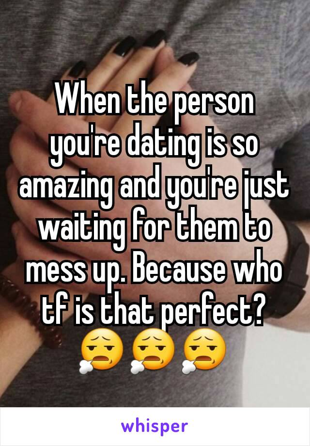 When the person you're dating is so amazing and you're just waiting for them to mess up. Because who tf is that perfect?😧😧😧