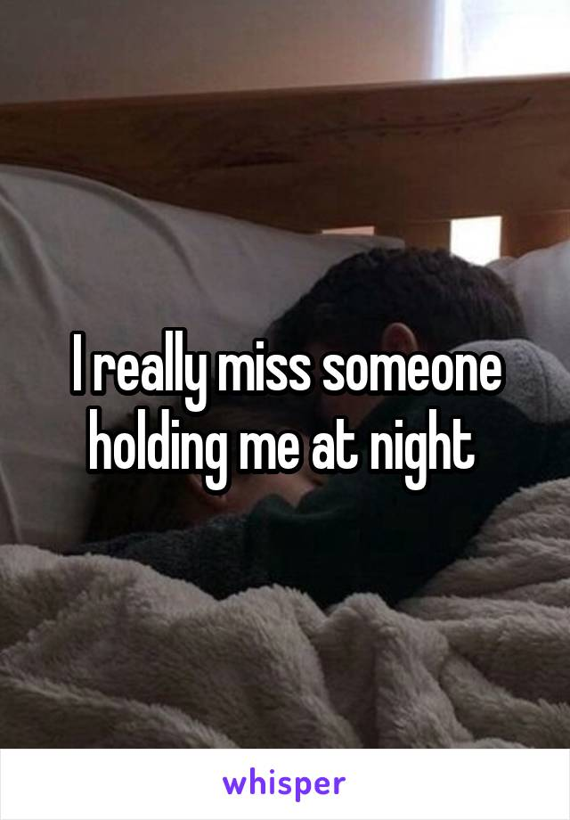 I really miss someone holding me at night