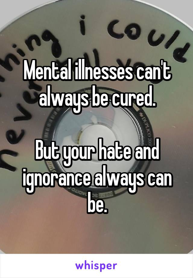Mental illnesses can't always be cured.  But your hate and ignorance always can be.
