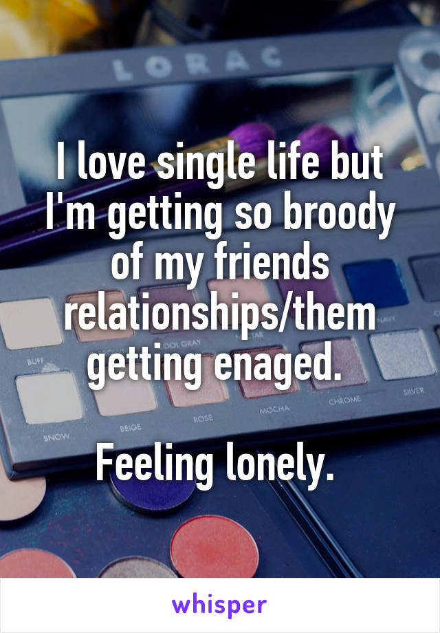 I love single life but I'm getting so broody of my friends relationships/them getting enaged.   Feeling lonely.