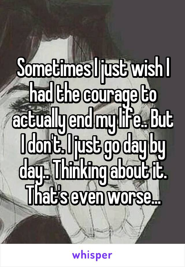 Sometimes I just wish I had the courage to actually end my life.. But I don't. I just go day by day.. Thinking about it. That's even worse...