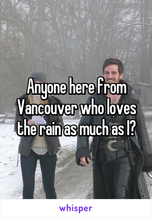 Anyone here from Vancouver who loves the rain as much as I?