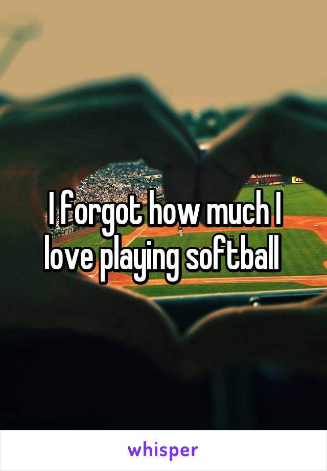 I forgot how much I love playing softball