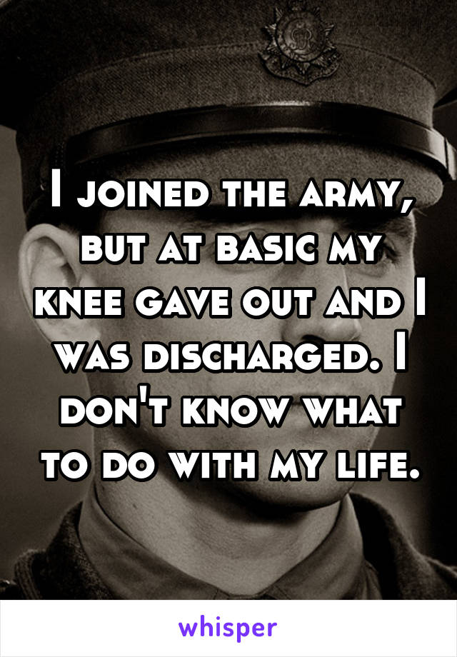 I joined the army, but at basic my knee gave out and I was discharged. I don't know what to do with my life.