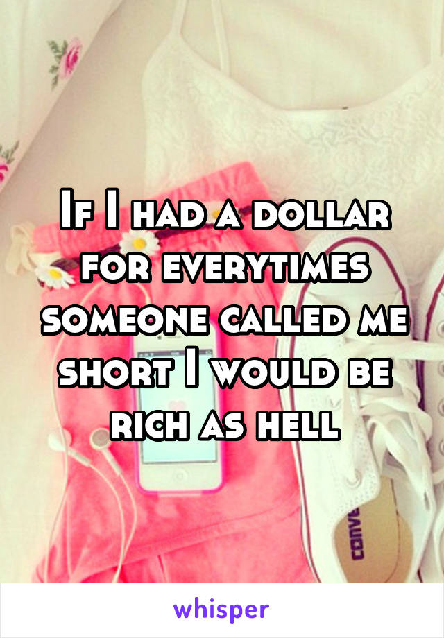 If I had a dollar for everytimes someone called me short I would be rich as hell