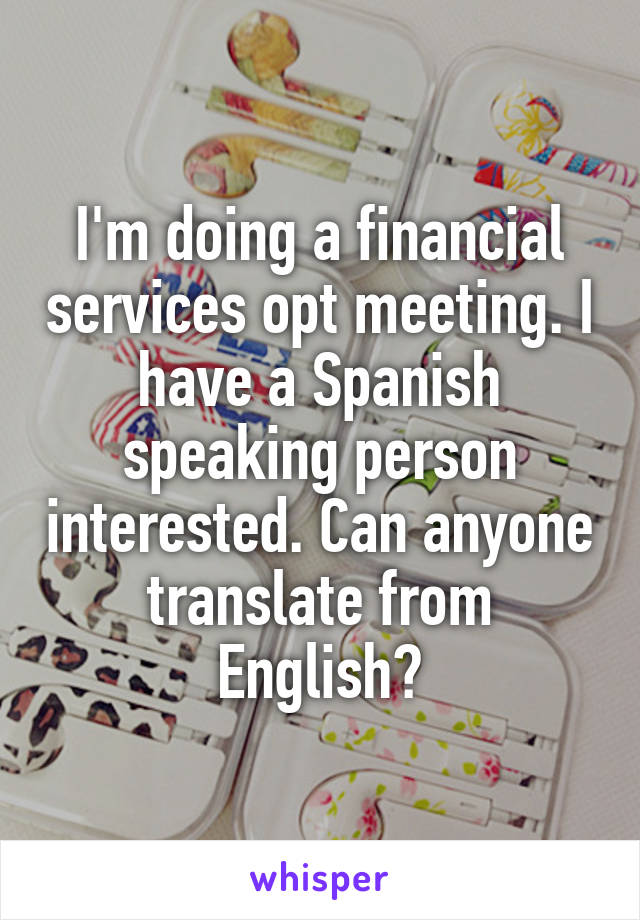 I'm doing a financial services opt meeting. I have a Spanish speaking person interested. Can anyone translate from English?