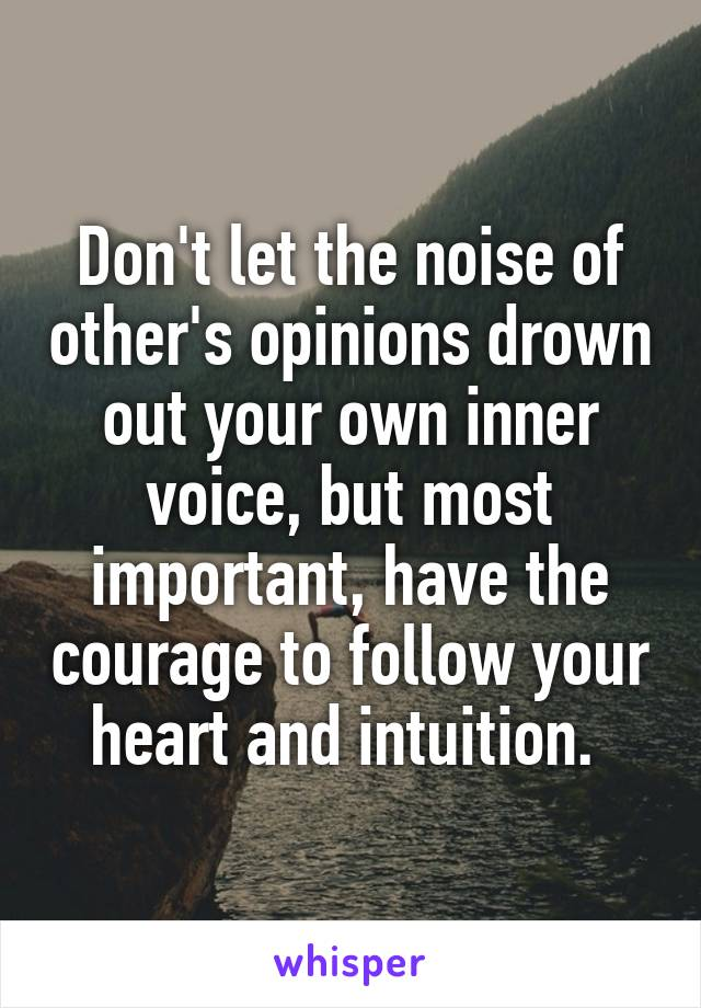 Don't let the noise of other's opinions drown out your own inner voice, but most important, have the courage to follow your heart and intuition.