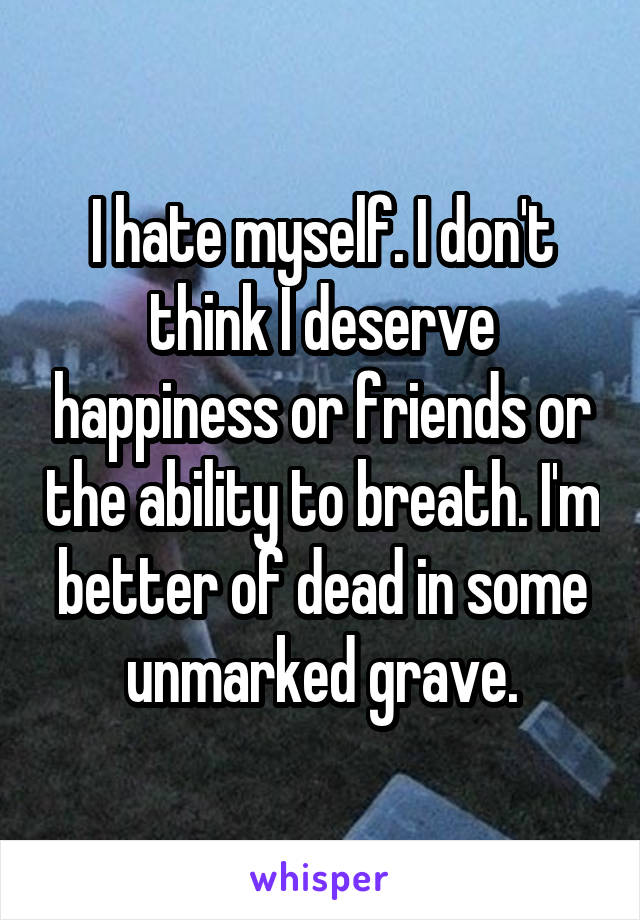 I hate myself. I don't think I deserve happiness or friends or the ability to breath. I'm better of dead in some unmarked grave.