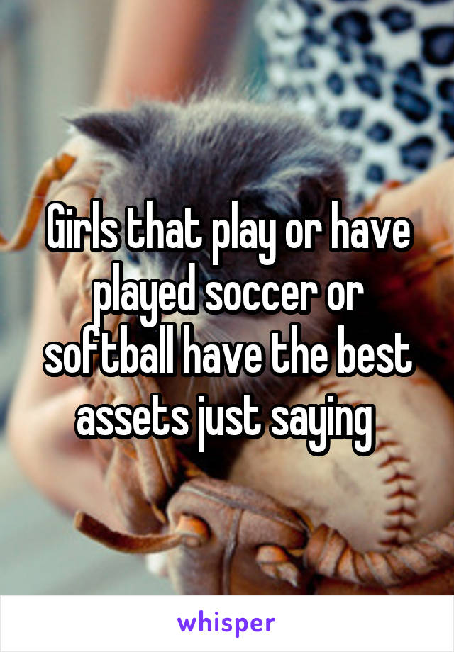 Girls that play or have played soccer or softball have the best assets just saying