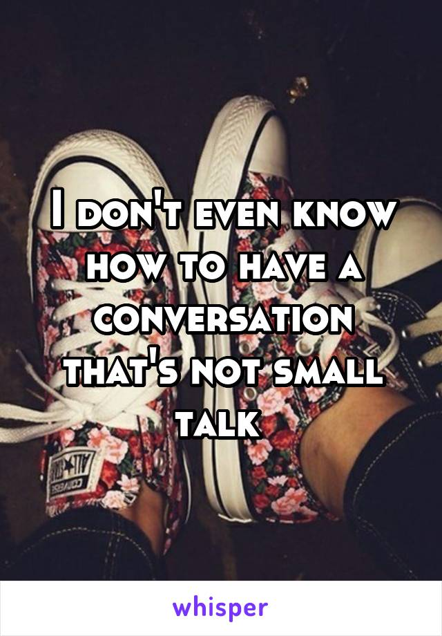 I don't even know how to have a conversation that's not small talk