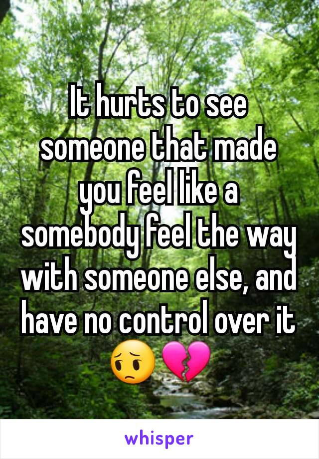 It hurts to see someone that made you feel like a somebody feel the way with someone else, and have no control over it😔💔