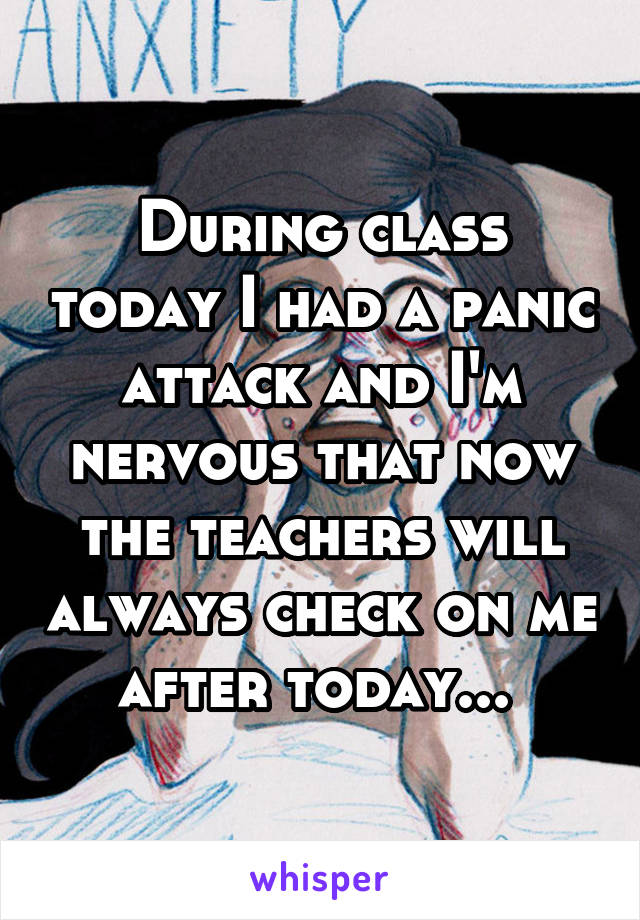 During class today I had a panic attack and I'm nervous that now the teachers will always check on me after today...