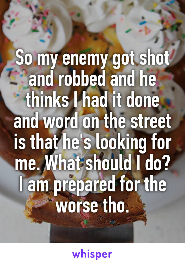 So my enemy got shot and robbed and he thinks I had it done and word on the street is that he's looking for me. What should I do? I am prepared for the worse tho.