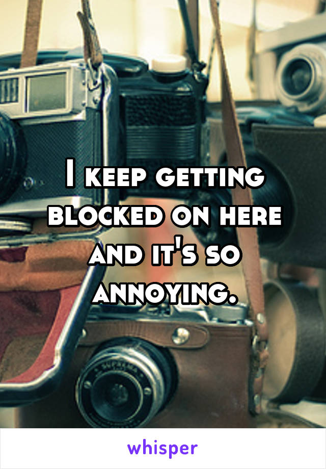 I keep getting blocked on here and it's so annoying.