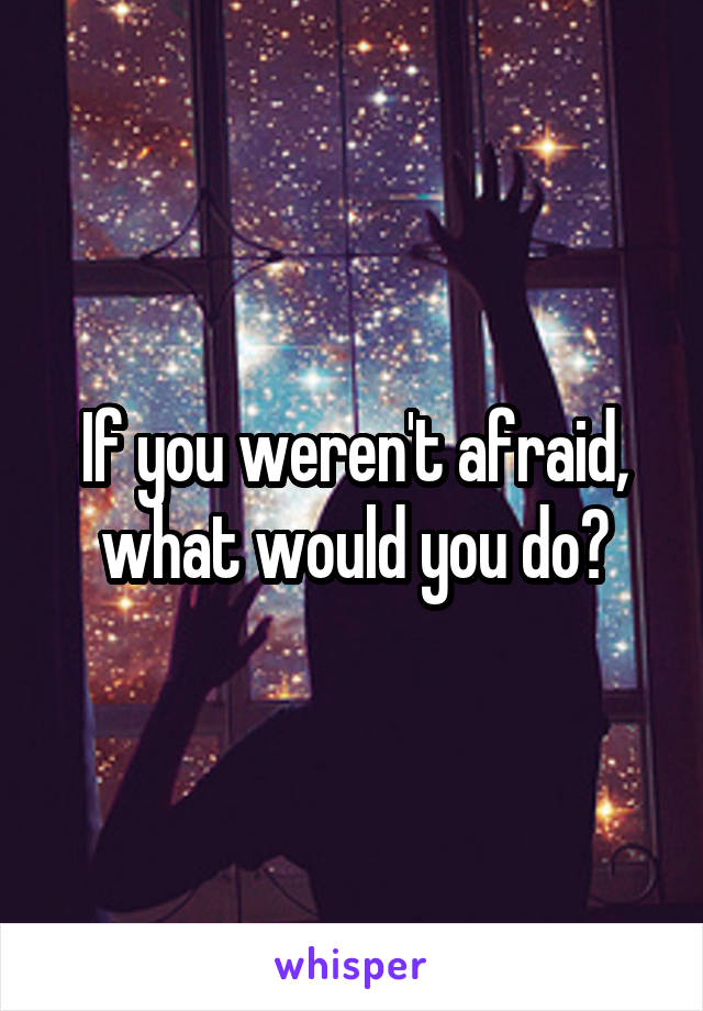 If you weren't afraid, what would you do?