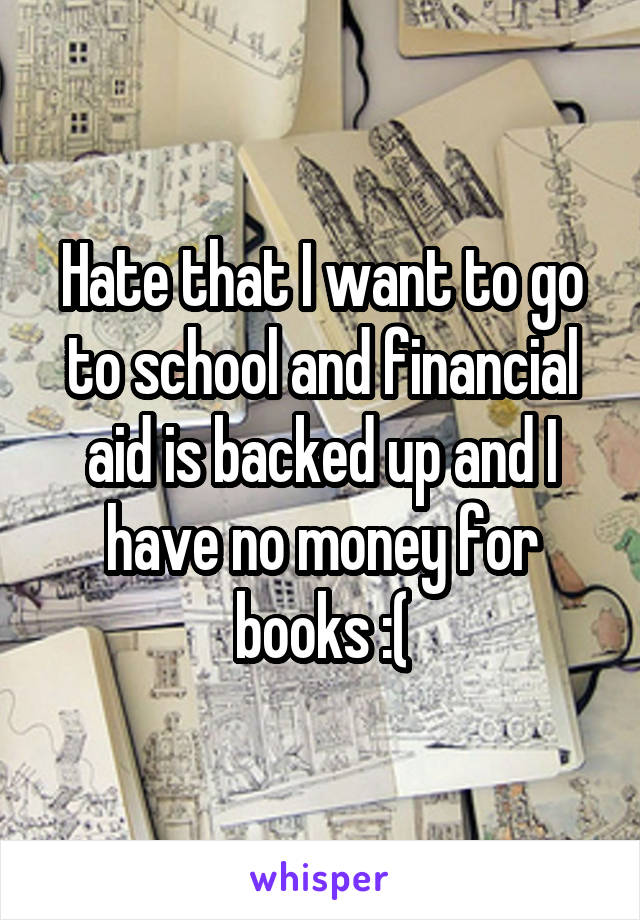 Hate that I want to go to school and financial aid is backed up and I have no money for books :(