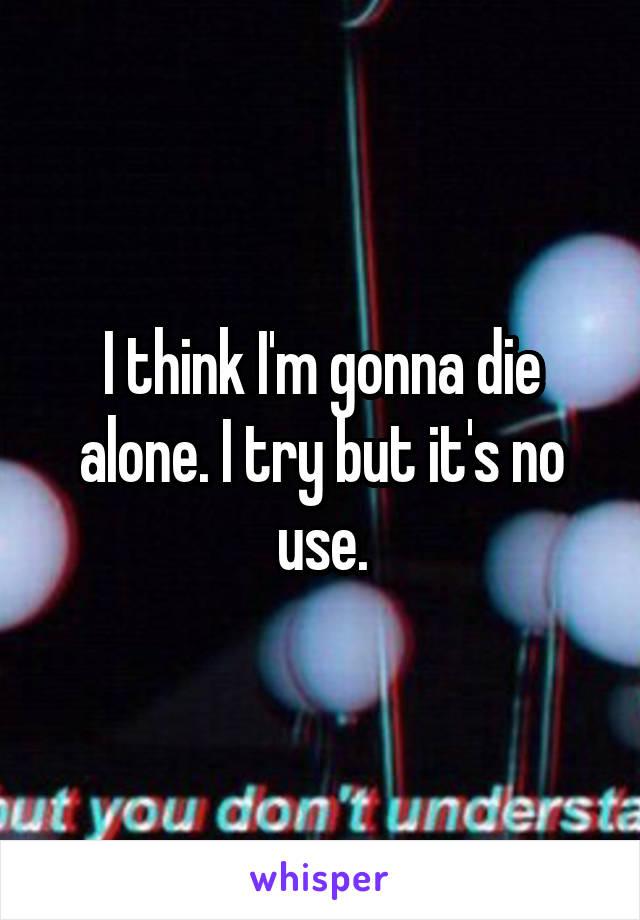 I think I'm gonna die alone. I try but it's no use.