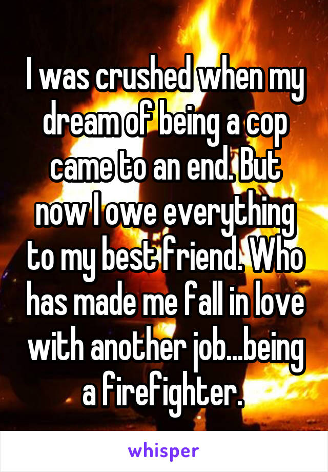 I was crushed when my dream of being a cop came to an end. But now I owe everything to my best friend. Who has made me fall in love with another job...being a firefighter.