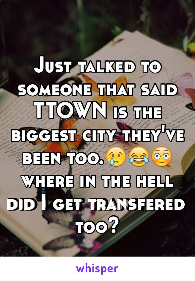 Just talked to someone that said TTOWN is the biggest city they've been too.😢😂😳 where in the hell did I get transfered too?