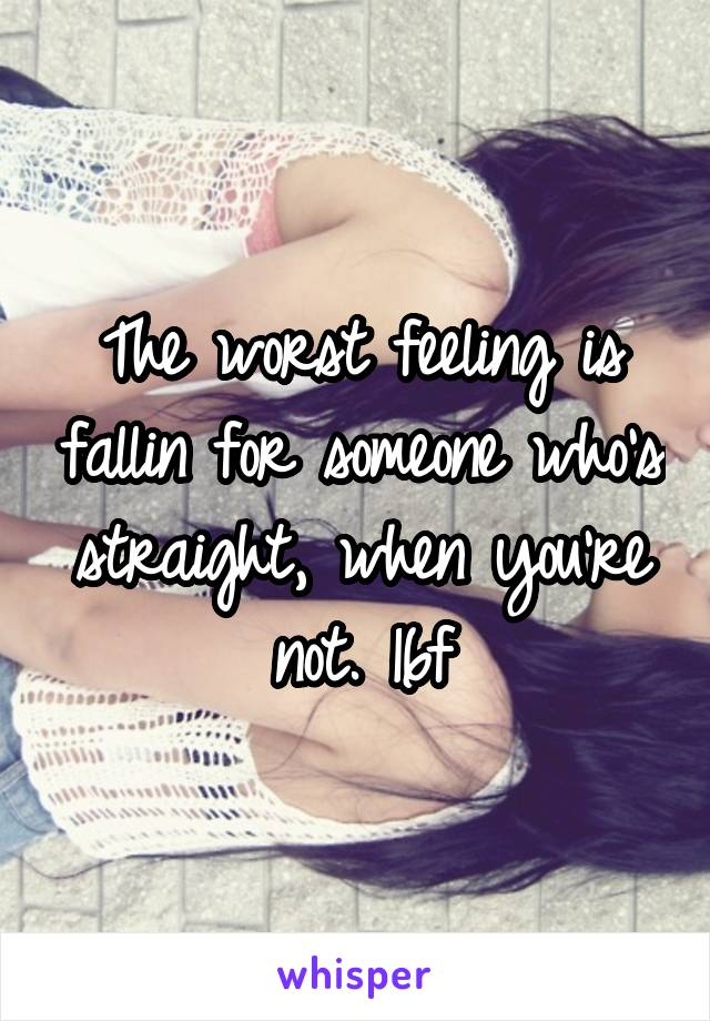The worst feeling is fallin for someone who's straight, when you're not. 16f
