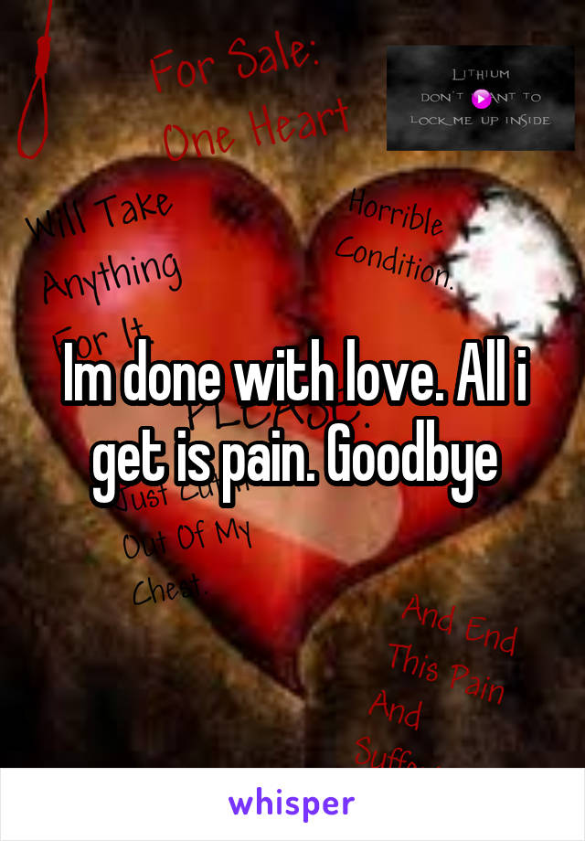 Im done with love. All i get is pain. Goodbye