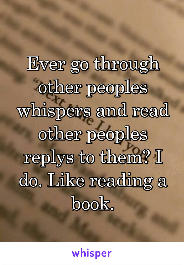 Ever go through other peoples whispers and read other peoples replys to them? I do. Like reading a book.