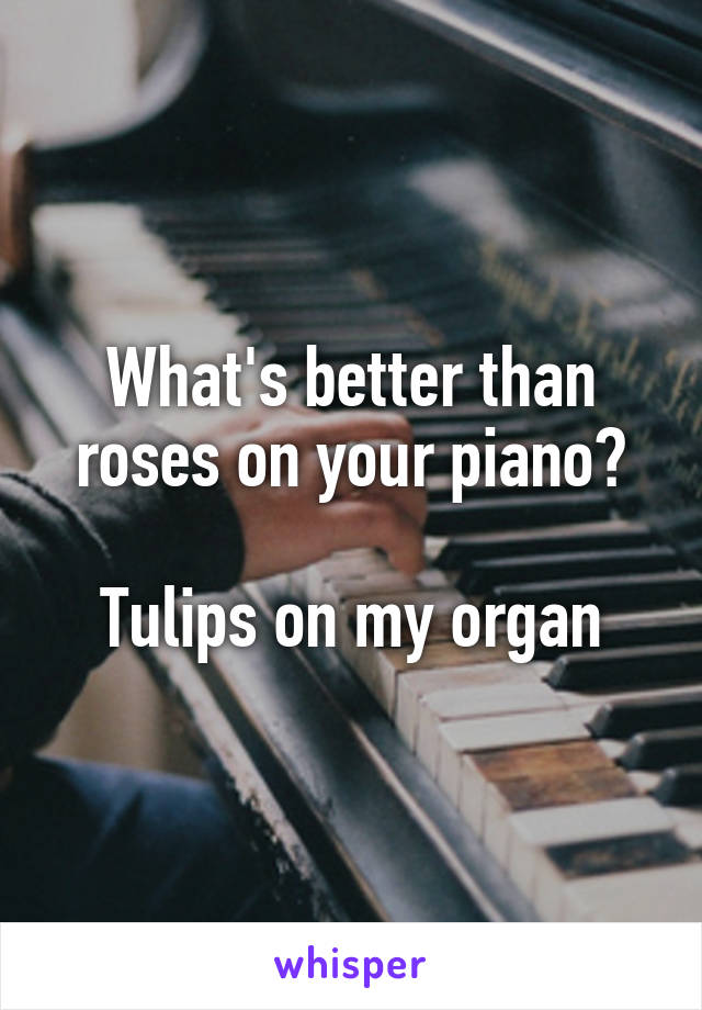 What's better than roses on your piano?  Tulips on my organ