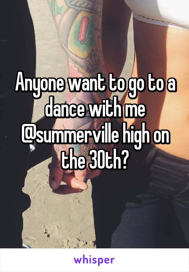 Anyone want to go to a dance with me @summerville high on the 30th?