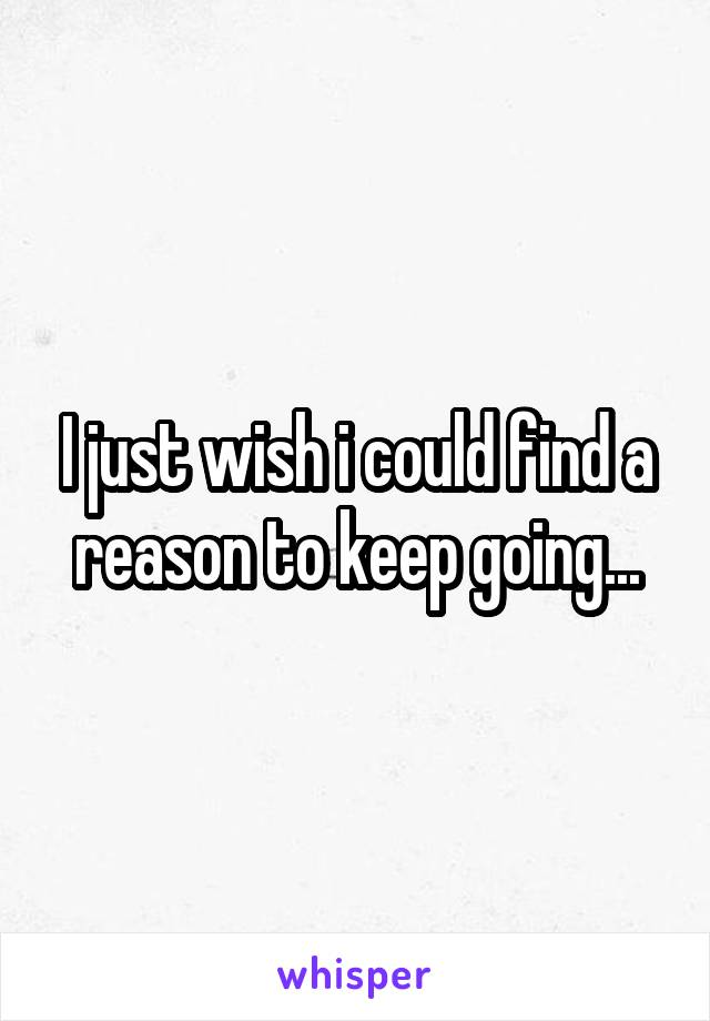 I just wish i could find a reason to keep going...