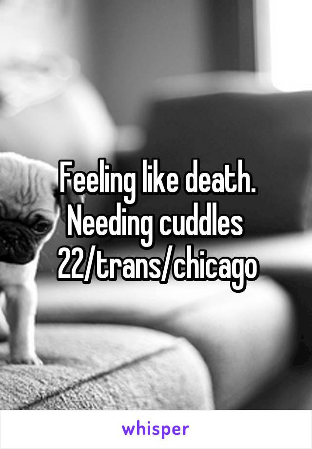 Feeling like death. Needing cuddles  22/trans/chicago